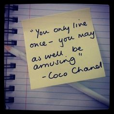 You only live once - you may as well be amusing. - Chanel