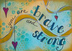 You are brave AND strong <3
