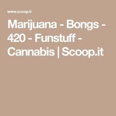 Marijuana - Bongs - 420 - Funstuff - Cannabis | Scoop.it