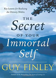 The Secret of Your Immortal Self: Key Lessons for Realizing the Divinity Within by Guy Finley