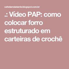 .: Vídeo PAP: como colocar forro estruturado em carteiras de crochê