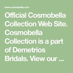 Official Cosmobella Collection Web Site. Cosmobella Collection is a part of Demetrios Bridals. View our Collection and find the nearest shop to visit...