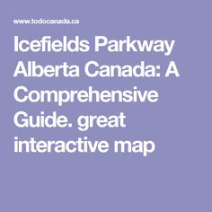 Icefields Parkway Alberta Canada: A Comprehensive Guide. great interactive map