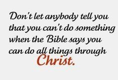 Don't let anybody tell you you can't do something when the Bible says you can do all things through Christ!!!!