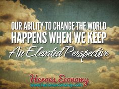 Our ability to change the world happen when we keep an elevated perspective. #quotes