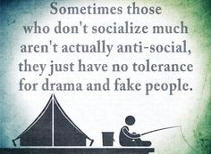Sometimes thos who don't socialise much are not anti-social, they just have a no tolerance for drama and fake people.