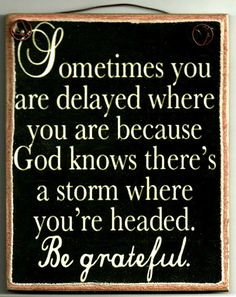 Sometimes you are delayed where you are because knows there's a storm where you're headed. Be greatful ~~I Love the Bible and Jesus Christ, Christian Quotes and verses. Good Quotes, Quotes To Live By, Me Quotes, Inspirational Quotes, Motivational Quotes, Great Sayings, Remember Quotes, Famous Quotes, Positive Quotes