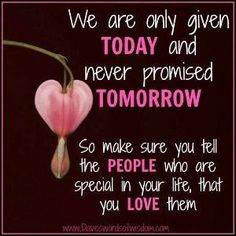 We are only given today and never promised tomorrow. So make sure you tell the people who are special in your life that you love them.