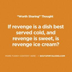 Is Revenge Ice Cream? haha! love this one! shutupimtalking.com <- go there. it's funny.