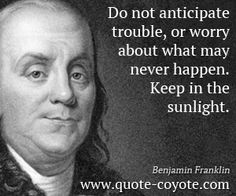 Benjamin Franklin - Do not anticipate trouble, or worry about what may never happen. Keep in the sunlight.