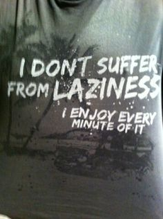 I don't suffer from laziness, I enjoy every minute of it! :)