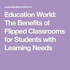 Education World: The Benefits of Flipped Classrooms for Students with Learning Needs