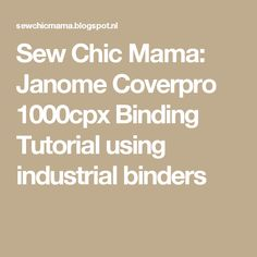 Sew Chic Mama: Janome Coverpro 1000cpx Binding Tutorial using industrial binders
