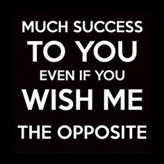 Much succes to you, even if you wish me the opposite. - quote by Nas