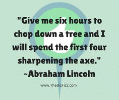 """""""Give me six hours to chop down a tree and I will spend the first four sharpening the axe."""" ~Abraham Lincoln, brought to you by www.thebizfizz.com"""