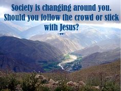 #Society is #changing around you. Should you #follow the #crowd or #stick with #Jesus? ~♥♥~