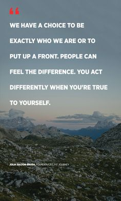 """""""We have a choice to be exactly who we are, or to put up a front. People can feel the difference. You act differently when you're true to yourself."""" Julia Dalton-Brush, Founder/CEO, Fit Journey"""
