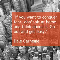 """If you want to conquer fear, don't sit at home and think about it. Go out and get busy."" Dale Carnegie"