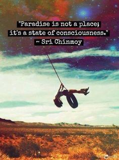 Truths #3: Paradise is not a place, it's a state of consciousness.