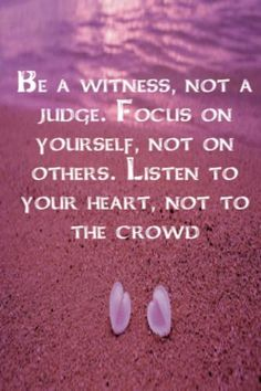Be a witness, not a judge. Focus on yourself, not on others. Listen to our heart, not to the crowd.