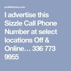 I advertise this Sizzle Call Phone Number at select locations Off & Online… 336 773 9955