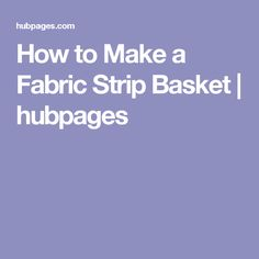 How to Make a Fabric Strip Basket | hubpages