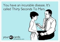 30 Seconds to Mars is an incurable disease.