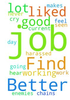 Find A Better Job -  i need prayer to find a better job that is good for me and that i will like going to each day to work . my current job im harassed a lot and not liked and working there makes me feel like im in chains and i have enemies like i have never seen before .. please hear my cry and pray for me ..  Posted at: https://prayerrequest.com/t/wl1 #pray #prayer #request #prayerrequest