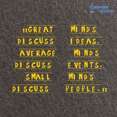 Great Minds Discuss Ideas. Average minds Discuss Events. Small Minds Discuss People