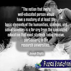 """""""The notion that every well-educated person would have a mastery of at least the basic elements of the humanities, sciences, and social sciences is a far cry from the specialized education that most students today receive, particularly in the research universities."""" - Joseph Stiglitz"""