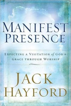 Manifest Presence: Expecting a Visitation of God's Grace Through Worship: Jack W. Hayford: 9780800793418: Amazon.com: Books