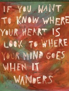 If you want to know where your #heart is, look to where your #mind goes when it wanders. <3 I know where my heart is!