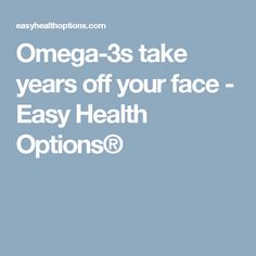 Omega-3s take years off your face - Easy Health Options®