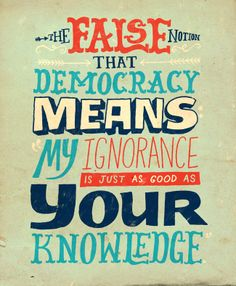 """""""Anti-intellectualism has been a constant thread winding its way through our political and cultural life, nurtured by the false notion that democracy means that 'my ignorance is just as good as your knowledge.'""""  -Isaac Asimov"""