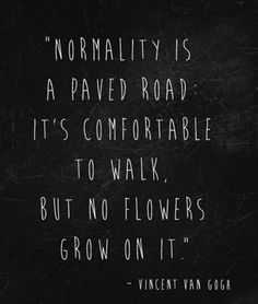 """Normality is a paved road. It's comfortable to walk, but no flowers grow on it."" -Vincent Van Gogh"