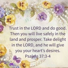 Psalms Trust in the LORD and do good. Then you will live safely in the land and prosper. Take delight in the LORD, and he will give you your heart's desires. Biblical Quotes, Prayer Quotes, Religious Quotes, Bible Quotes, Scripture Art, Bible Scriptures, Psalm 37 3, Meant To Be Quotes, Angel Prayers