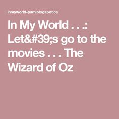 In My World . . .: Let's go to the movies . . . The Wizard of Oz
