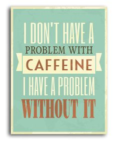 'I Don't Have a Problem with Caffeine' Print