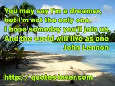 You may say I'm a dreamer, but I'm not the only one. I hope someday you'll join us. And the world will live as one  #Dreams #Inspirational #Hope #Peace #picturequotes  View more #quotes on http://quotes-lover.com