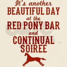 Its another beautiful day at the Red Pony Bar and Continual Soiree.... I sure hope so...