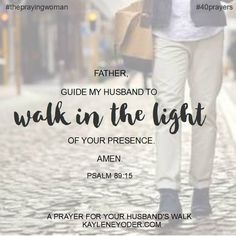 Father, guide my husband to walk in the light of Your presence. Amen