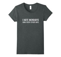 I Hate Mondays (And Every Other Day) Funny Workplace T-Shirt