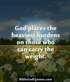 ✞ ✟ BibleGodQuotes.com ✟ ✞  God places the heaviest burdens on those who can carry the weight.