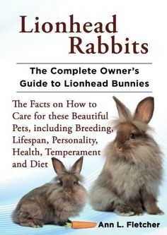 Lionhead Rabbits: The Complete Owner's Guide to Lionhead Bunnies, The Facts on How to Care for these Beautiful Pets, including Breeding, Lifespan, Personality, Health, Temperament and Diet, http://www.amazon.com/dp/B00I86CN3A/ref=cm_sw_r_pi_awdm_0aMpvb00TJ3HV