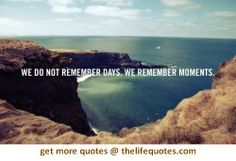 """""""we do not remember day, we remember moments"""" Life Quotes Love, Book Quotes, Words Quotes, Quotes To Live By, Quotes Quotes, Motivational Quotes, Judge Quotes, Quote Life, Random Quotes"""
