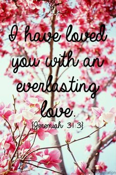 """Jeremiah 31:3 NLT, Long ago the LORD said to Israel: """"I have loved you, my people, with an everlasting love. With unfailing love I have drawn you to myself."""