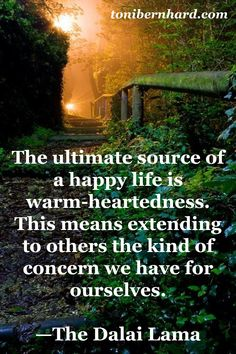 The Ultimate Source of a Happy Life is Warm-Heartedness. This Means Extending to Others the Kind of Concern we have for Ourselves. -The Dalai Lama