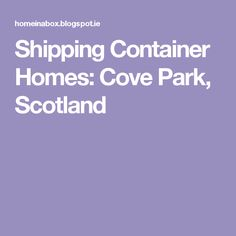 Shipping Container Homes Cove Park Scotland