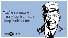 Funny Valentine's Day Ecard: You're someone I really feel like I can sleep with sober.