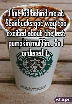 "Someone from Dwenger Field posted a whisper, which reads ""That kid behind me at Starbucks got way too excited about the last pumpkin muffin. So I ordered it. Starbucks Memes, Starbucks Secret Menu, Starbucks Drinks, Starbucks Coffee, Vodka, Working At Starbucks, Anonymous Confessions, Whisper Confessions, Whisper App"